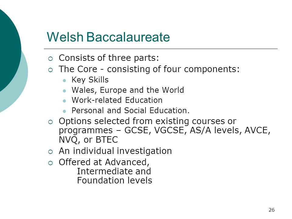 26 Welsh Baccalaureate Consists of three parts: The Core - consisting of four components: Key Skills Wales, Europe and the World Work-related Education Personal and Social Education.
