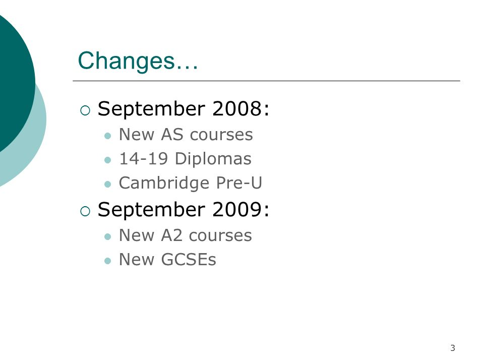 3 Changes… September 2008: New AS courses 14-19 Diplomas Cambridge Pre-U September 2009: New A2 courses New GCSEs