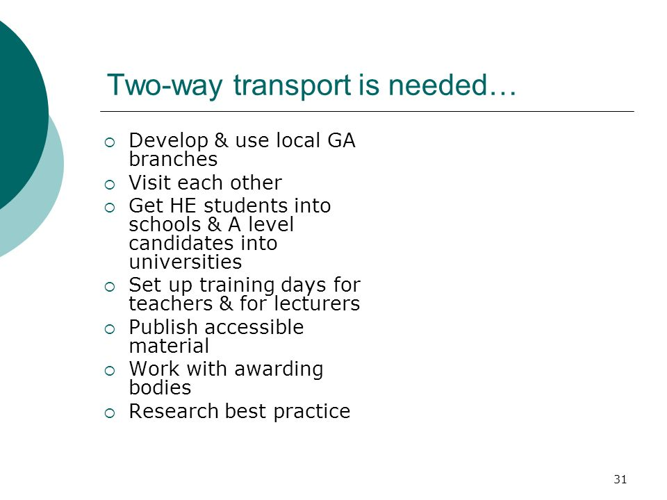 31 Two-way transport is needed… Develop & use local GA branches Visit each other Get HE students into schools & A level candidates into universities Set up training days for teachers & for lecturers Publish accessible material Work with awarding bodies Research best practice