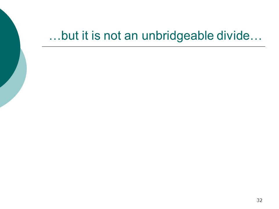 32 …but it is not an unbridgeable divide…