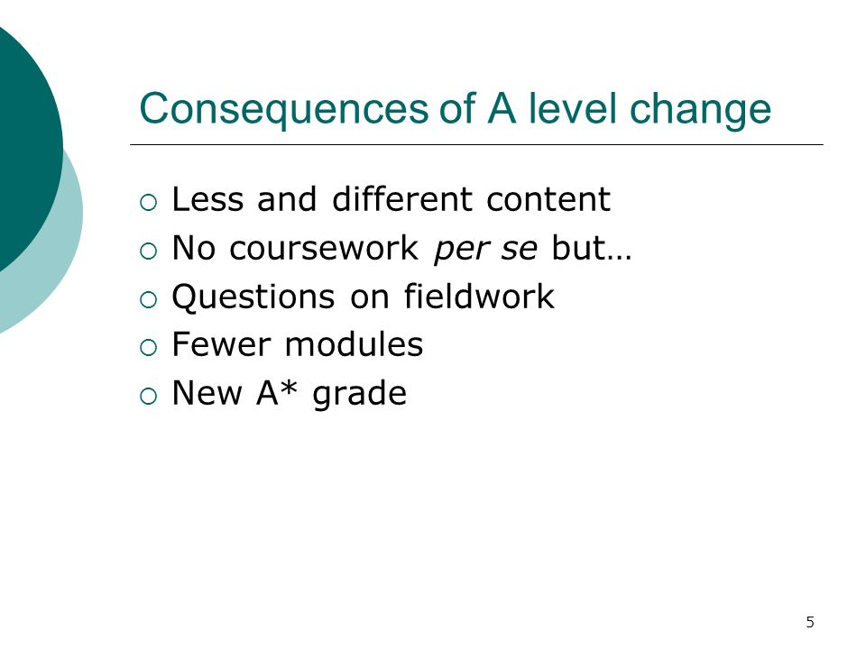5 Consequences of A level change Less and different content No coursework per se but… Questions on fieldwork Fewer modules New A* grade