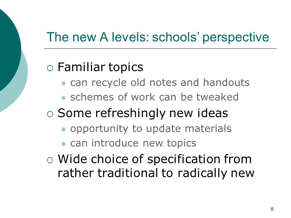 8 The new A levels: schools perspective Familiar topics can recycle old notes and handouts schemes of work can be tweaked Some refreshingly new ideas opportunity to update materials can introduce new topics Wide choice of specification from rather traditional to radically new