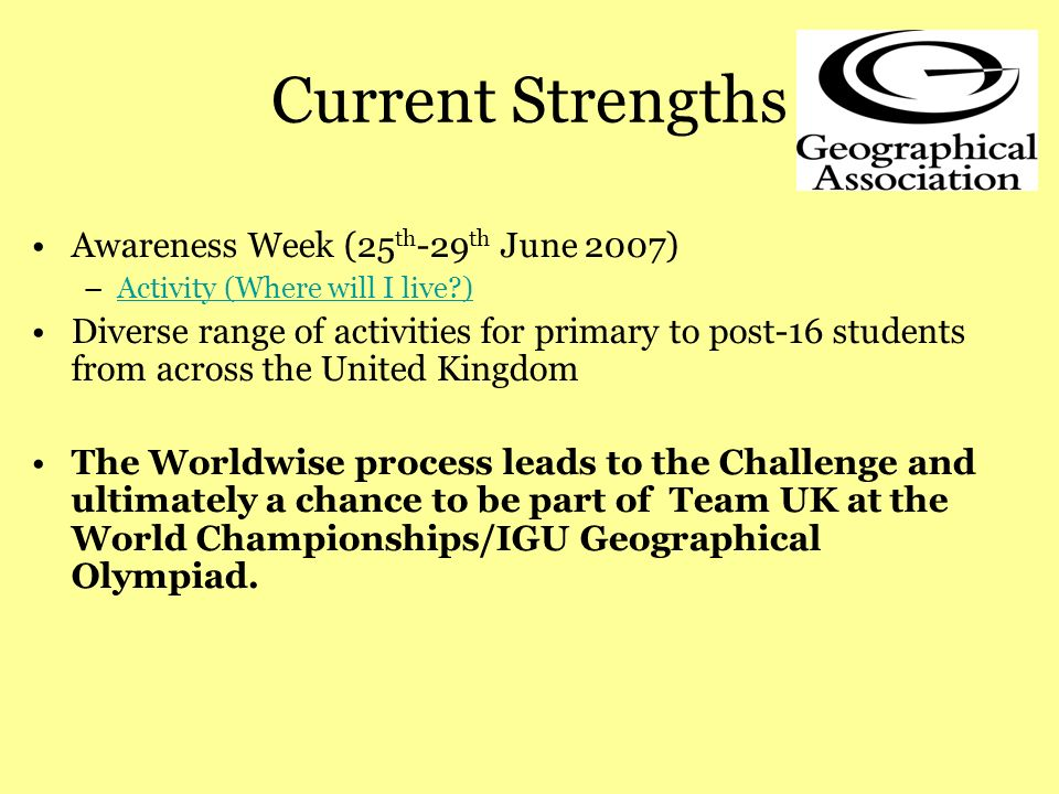 Current Strengths Awareness Week (25 th -29 th June 2007) –Activity (Where will I live )Activity (Where will I live ) Diverse range of activities for primary to post-16 students from across the United Kingdom The Worldwise process leads to the Challenge and ultimately a chance to be part of Team UK at the World Championships/IGU Geographical Olympiad.
