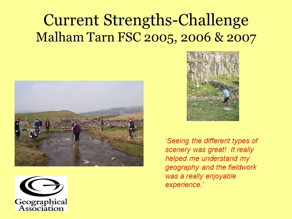 Current Strengths-Challenge Malham Tarn FSC 2005, 2006 & 2007 Seeing the different types of scenery was great.