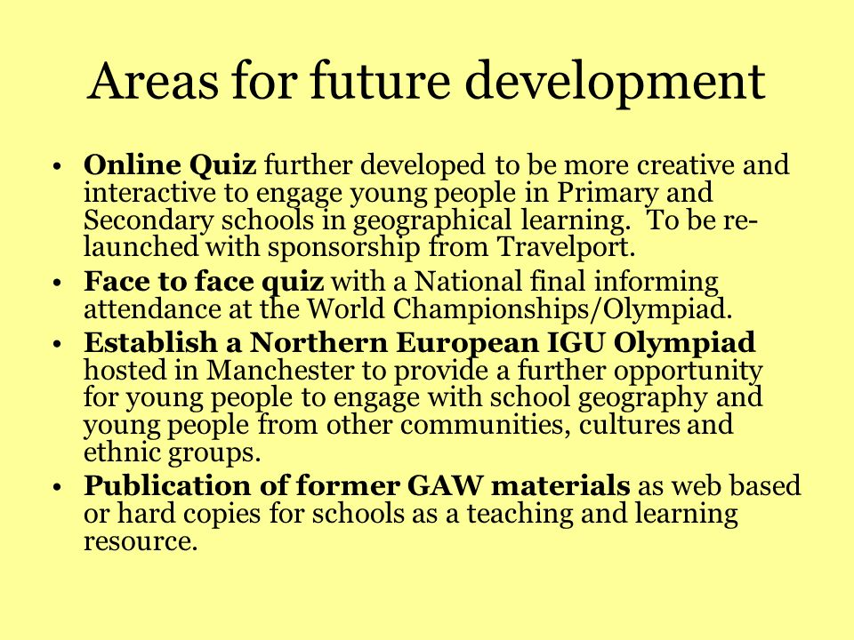 Areas for future development Online Quiz further developed to be more creative and interactive to engage young people in Primary and Secondary schools in geographical learning.
