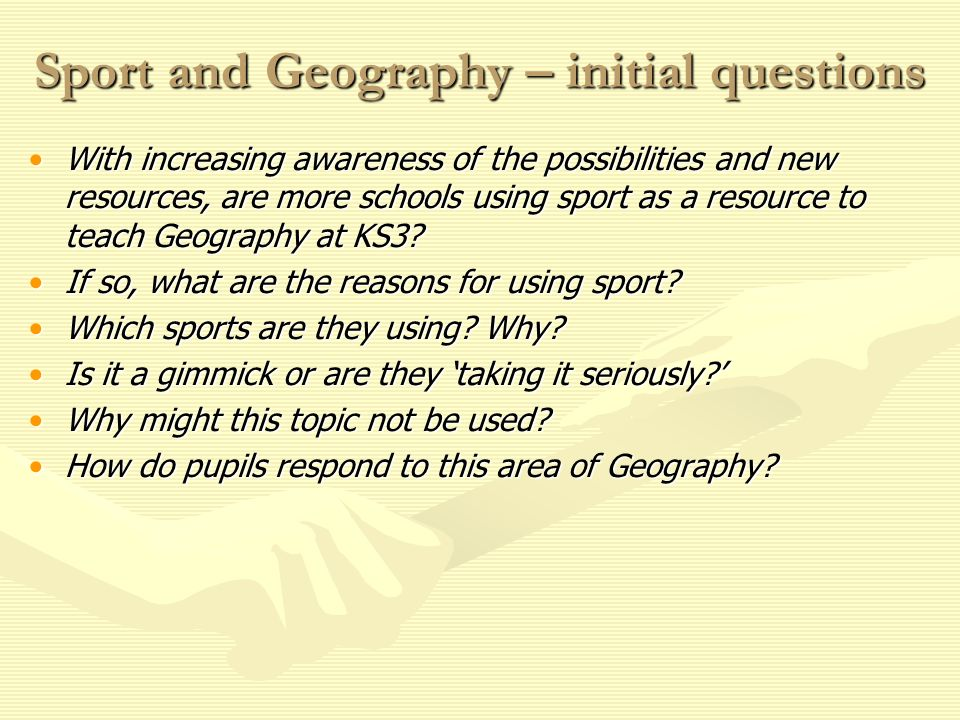 Sport and Geography – initial questions With increasing awareness of the possibilities and new resources, are more schools using sport as a resource to teach Geography at KS3 With increasing awareness of the possibilities and new resources, are more schools using sport as a resource to teach Geography at KS3.