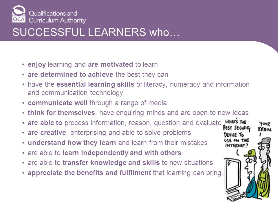 SUCCESSFUL LEARNERS who… enjoy learning and are motivated to learn are determined to achieve the best they can have the essential learning skills of literacy, numeracy and information and communication technology communicate well through a range of media think for themselves, have enquiring minds and are open to new ideas are able to process information, reason, question and evaluate are creative, enterprising and able to solve problems understand how they learn and learn from their mistakes are able to learn independently and with others are able to transfer knowledge and skills to new situations appreciate the benefits and fulfilment that learning can bring.