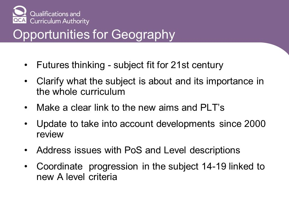 Opportunities for Geography Futures thinking - subject fit for 21st century Clarify what the subject is about and its importance in the whole curriculum Make a clear link to the new aims and PLTs Update to take into account developments since 2000 review Address issues with PoS and Level descriptions Coordinate progression in the subject 14-19 linked to new A level criteria