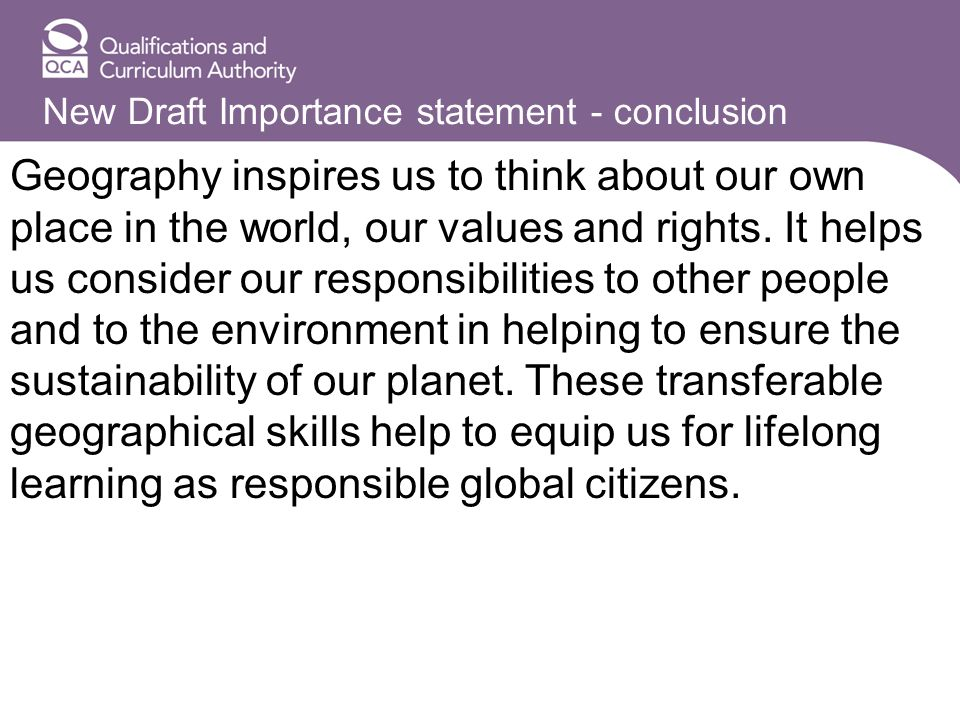New Draft Importance statement - conclusion Geography inspires us to think about our own place in the world, our values and rights.