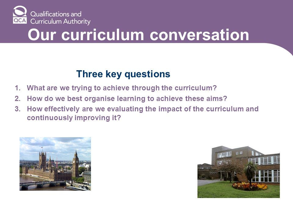 Our curriculum conversation Three key questions 1.What are we trying to achieve through the curriculum.