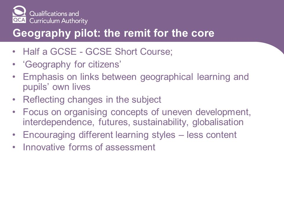 Geography pilot: the remit for the core Half a GCSE - GCSE Short Course; Geography for citizens Emphasis on links between geographical learning and pupils own lives Reflecting changes in the subject Focus on organising concepts of uneven development, interdependence, futures, sustainability, globalisation Encouraging different learning styles – less content Innovative forms of assessment