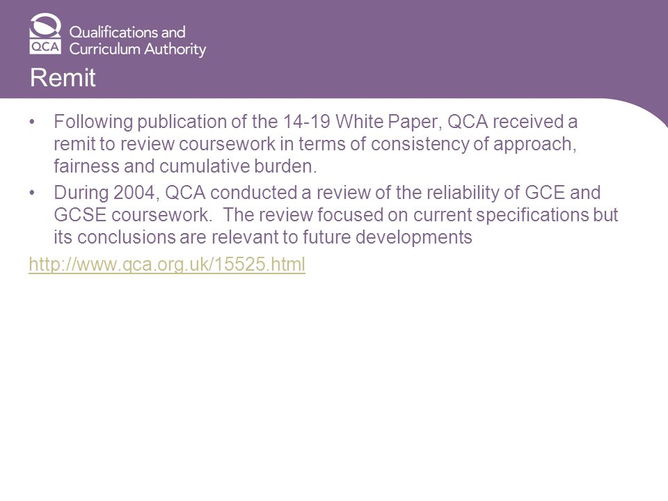 Remit Following publication of the 14-19 White Paper, QCA received a remit to review coursework in terms of consistency of approach, fairness and cumulative burden.