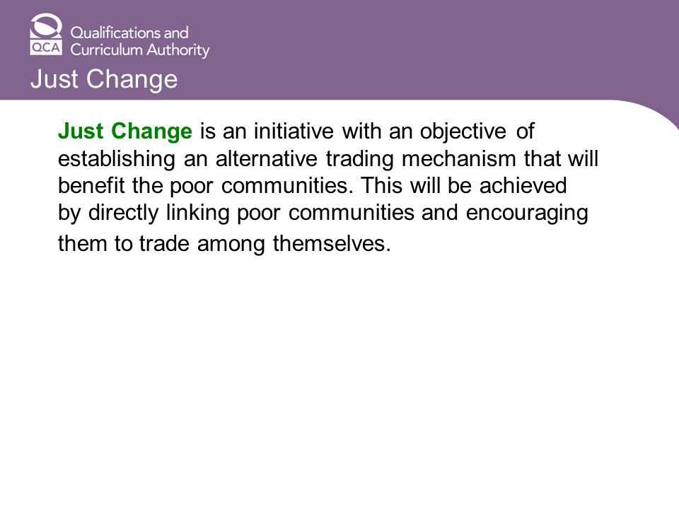 Just Change Just Change is an initiative with an objective of establishing an alternative trading mechanism that will benefit the poor communities.