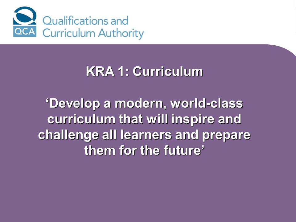 KRA 1: Curriculum Develop a modern, world-class curriculum that will inspire and challenge all learners and prepare them for the future