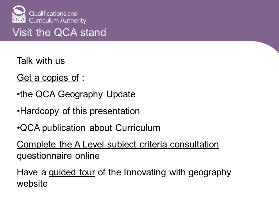 Visit the QCA stand Talk with us Get a copies of : the QCA Geography Update Hardcopy of this presentation QCA publication about Curriculum Complete the A Level subject criteria consultation questionnaire online Have a guided tour of the Innovating with geography website