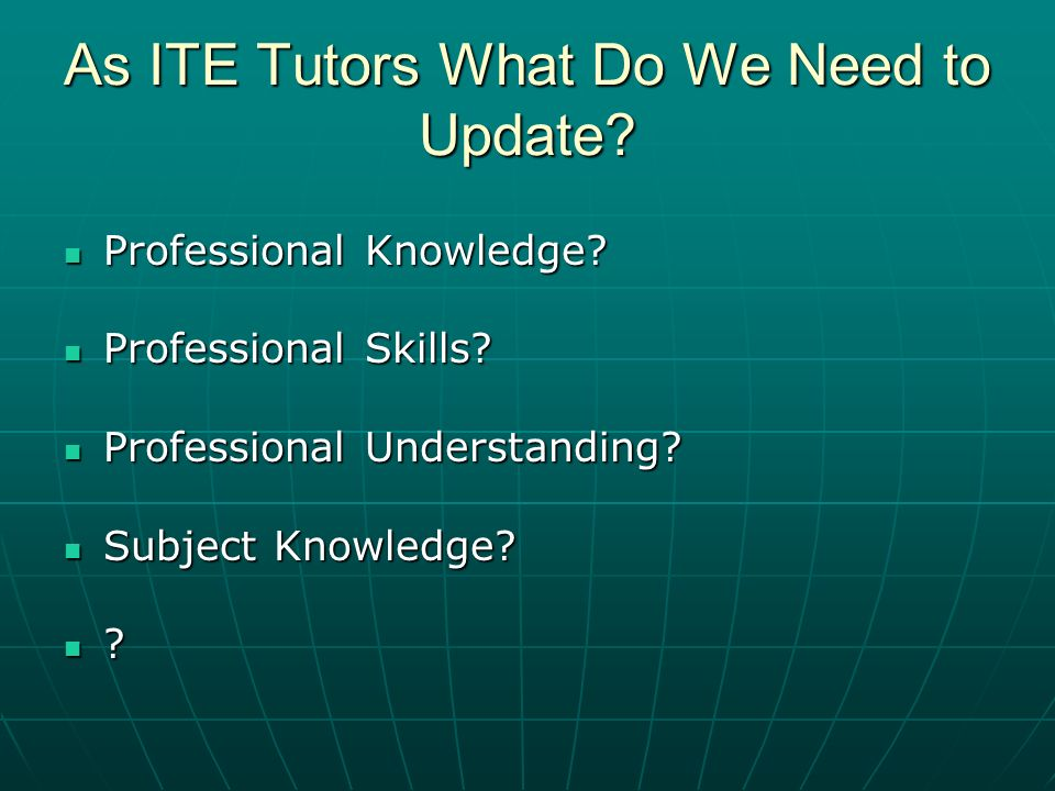 As ITE Tutors What Do We Need to Update. Professional Knowledge.