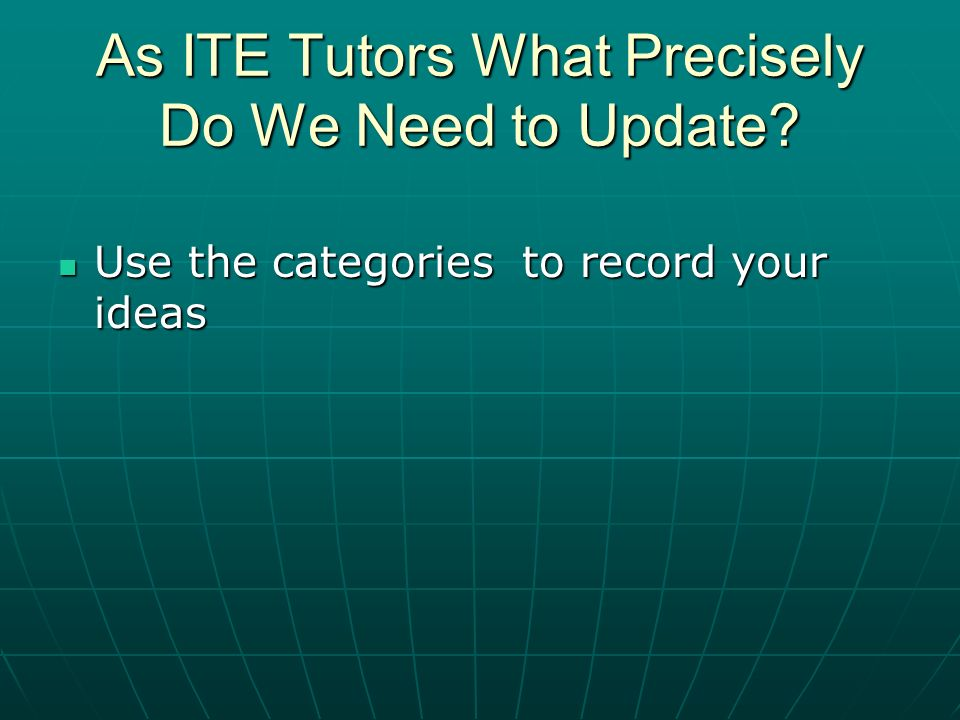 Use the categories to record your ideas Use the categories to record your ideas As ITE Tutors What Precisely Do We Need to Update