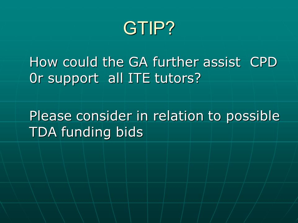 GTIP. How could the GA further assist CPD 0r support all ITE tutors.