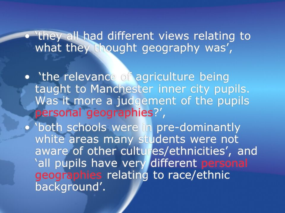 they all had different views relating to what they thought geography was, the relevance of agriculture being taught to Manchester inner city pupils.