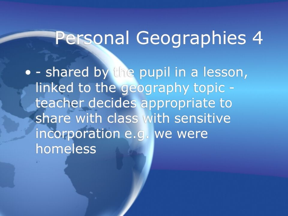 Personal Geographies 4 - shared by the pupil in a lesson, linked to the geography topic - teacher decides appropriate to share with class with sensitive incorporation e.g.