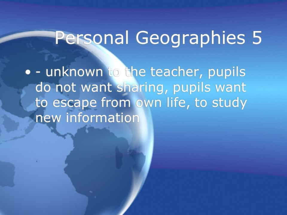 Personal Geographies 5 - unknown to the teacher, pupils do not want sharing, pupils want to escape from own life, to study new information