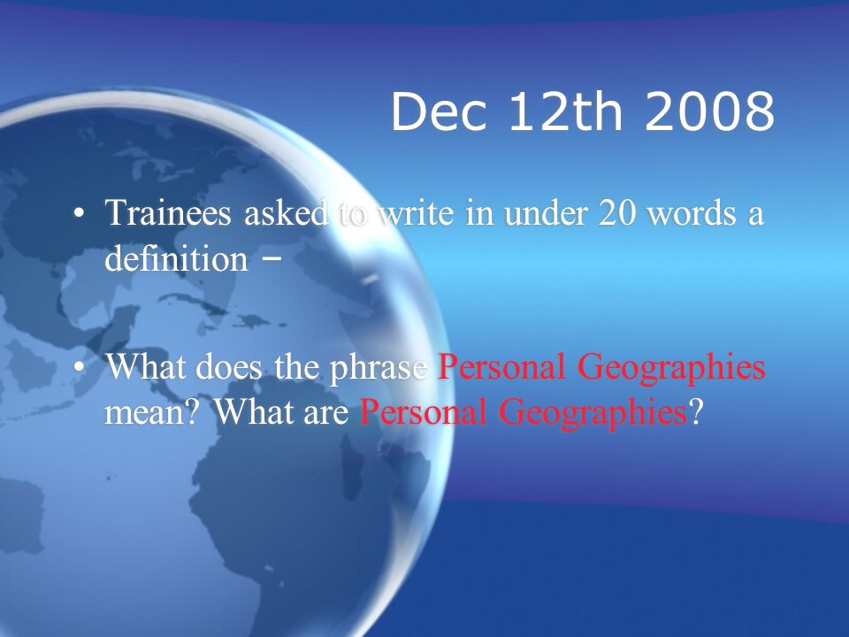 Dec 12th 2008 Trainees asked to write in under 20 words a definition – What does the phrase Personal Geographies mean.