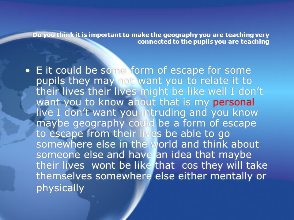 Do you think it is important to make the geography you are teaching very connected to the pupils you are teaching E it could be some form of escape for some pupils they may not want you to relate it to their lives their lives might be like well I dont want you to know about that is my personal live I dont want you intruding and you know maybe geography could be a form of escape to escape from their lives be able to go somewhere else in the world and think about someone else and have an idea that maybe their lives wont be like that cos they will take themselves somewhere else either mentally or physically