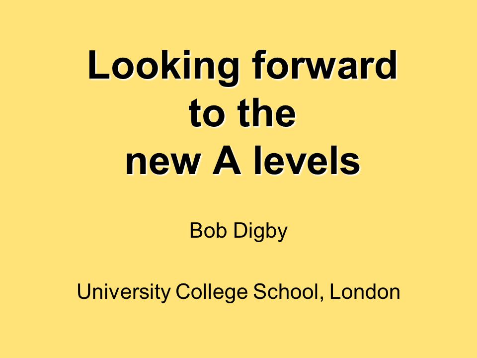 Looking forward to the new A levels Bob Digby University College School, London