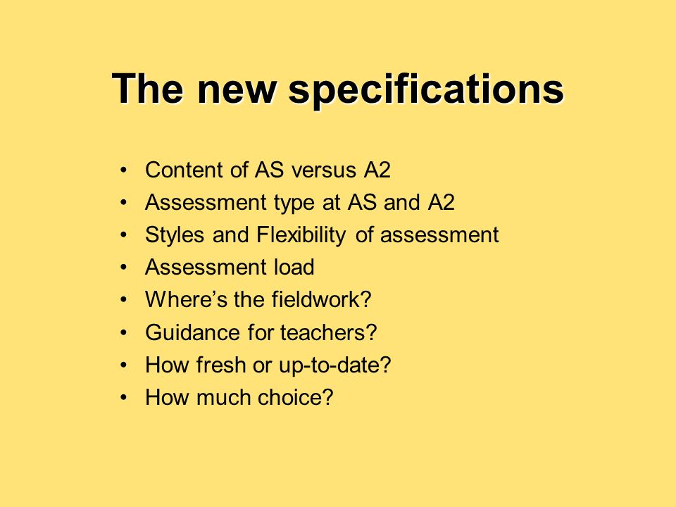 The new specifications Content of AS versus A2 Assessment type at AS and A2 Styles and Flexibility of assessment Assessment load Wheres the fieldwork.