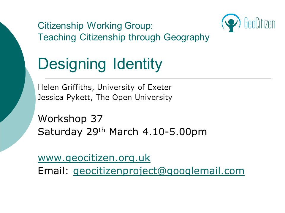 Citizenship Working Group: Teaching Citizenship through Geography Designing Identity Helen Griffiths, University of Exeter Jessica Pykett, The Open University Workshop 37 Saturday 29 th March 4.10-5.00pm www.geocitizen.org.uk Email: geocitizenproject@googlemail.comgeocitizenproject@googlemail.com