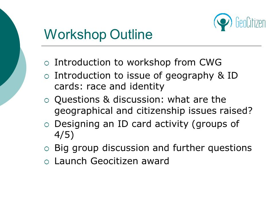 Workshop Outline Introduction to workshop from CWG Introduction to issue of geography & ID cards: race and identity Questions & discussion: what are the geographical and citizenship issues raised.