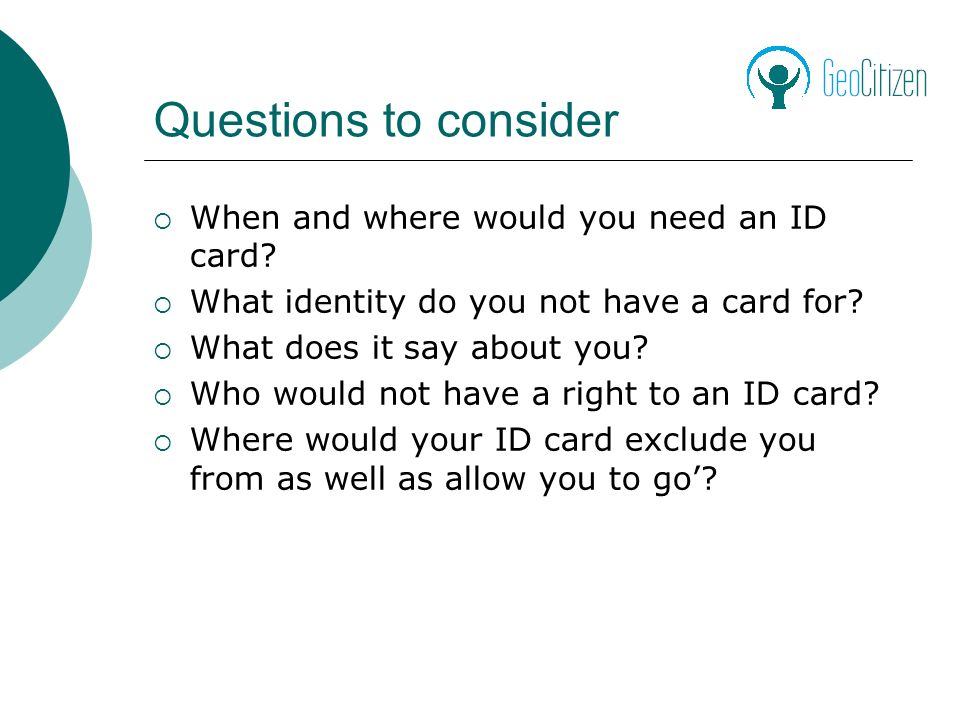 Questions to consider When and where would you need an ID card.