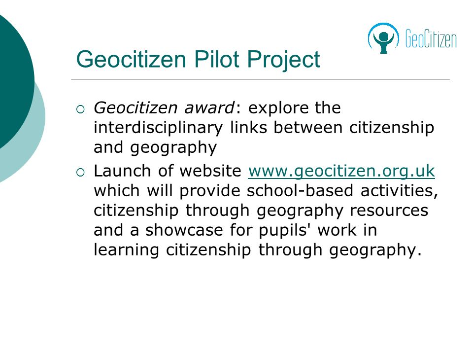 Geocitizen Pilot Project Geocitizen award: explore the interdisciplinary links between citizenship and geography Launch of website www.geocitizen.org.uk which will provide school-based activities, citizenship through geography resources and a showcase for pupils work in learning citizenship through geography.www.geocitizen.org.uk