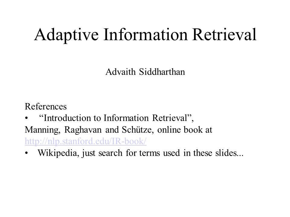 Adaptive Information Retrieval Advaith Siddharthan References Introduction to Information Retrieval, Manning, Raghavan and Schütze, online book at http://nlp.stanford.edu/IR-book/ http://nlp.stanford.edu/IR-book/ Wikipedia, just search for terms used in these slides...