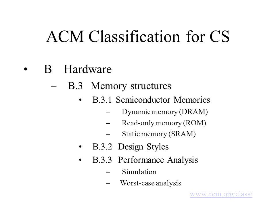 ACM Classification for CS B Hardware –B.3 Memory structures B.3.1 Semiconductor Memories – Dynamic memory (DRAM) – Read-only memory (ROM) – Static memory (SRAM) B.3.2 Design Styles B.3.3 Performance Analysis – Simulation –Worst-case analysis www.acm.org/class/