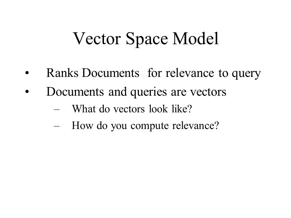 Vector Space Model Ranks Documents for relevance to query Documents and queries are vectors –What do vectors look like.