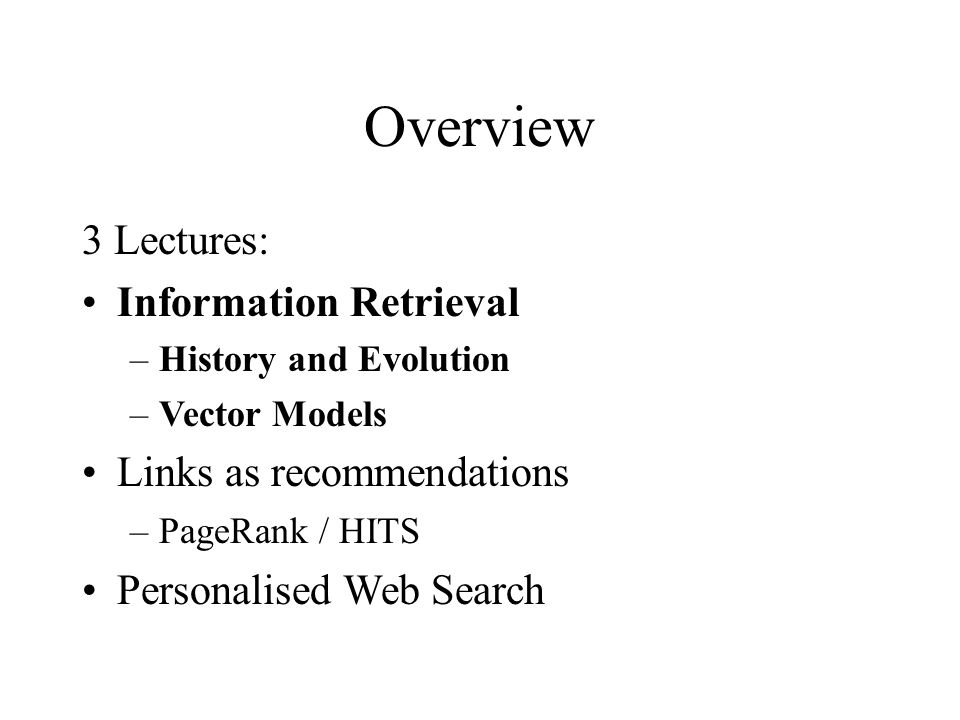 Overview 3 Lectures: Information Retrieval –History and Evolution –Vector Models Links as recommendations –PageRank / HITS Personalised Web Search