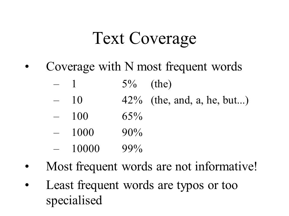 Text Coverage Coverage with N most frequent words –15%(the) –1042% (the, and, a, he, but...) –10065% –100090% –1000099% Most frequent words are not informative.