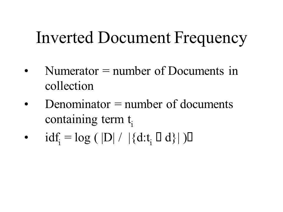 Inverted Document Frequency Numerator = number of Documents in collection Denominator = number of documents containing term t i idf i = log ( |D| / |{d:t i d}| )