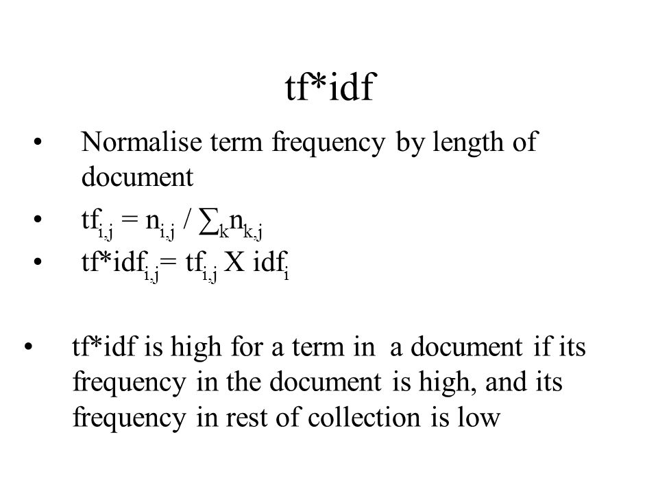 tf*idf Normalise term frequency by length of document tf i,j = n i,j / k n k,j tf*idf i,j = tf i,j Х idf i tf*idf is high for a term in a document if its frequency in the document is high, and its frequency in rest of collection is low