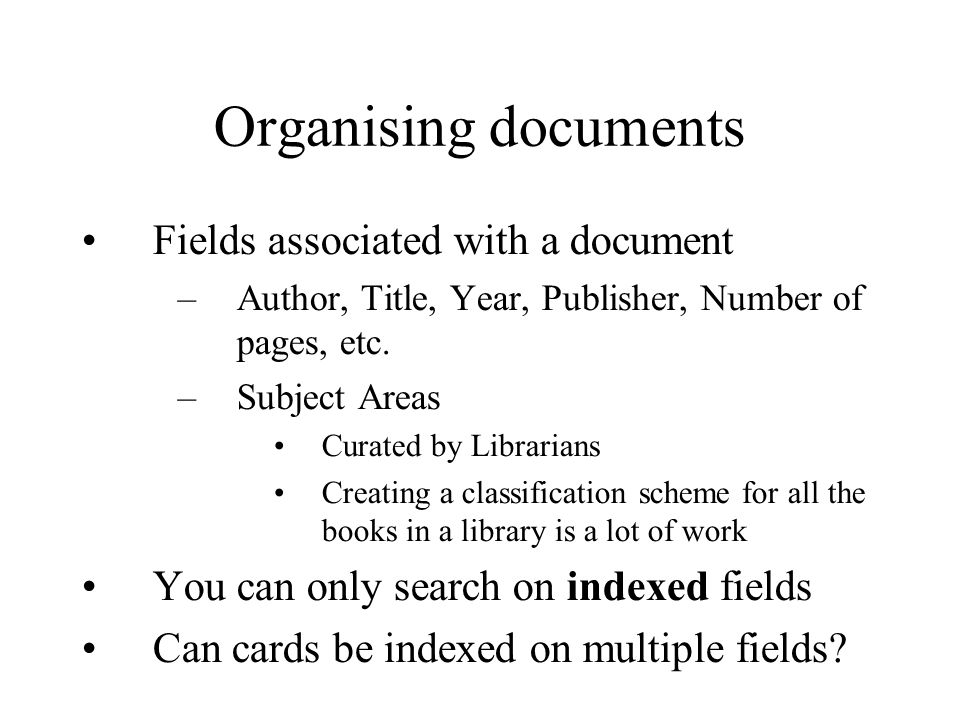 Organising documents Fields associated with a document –Author, Title, Year, Publisher, Number of pages, etc.
