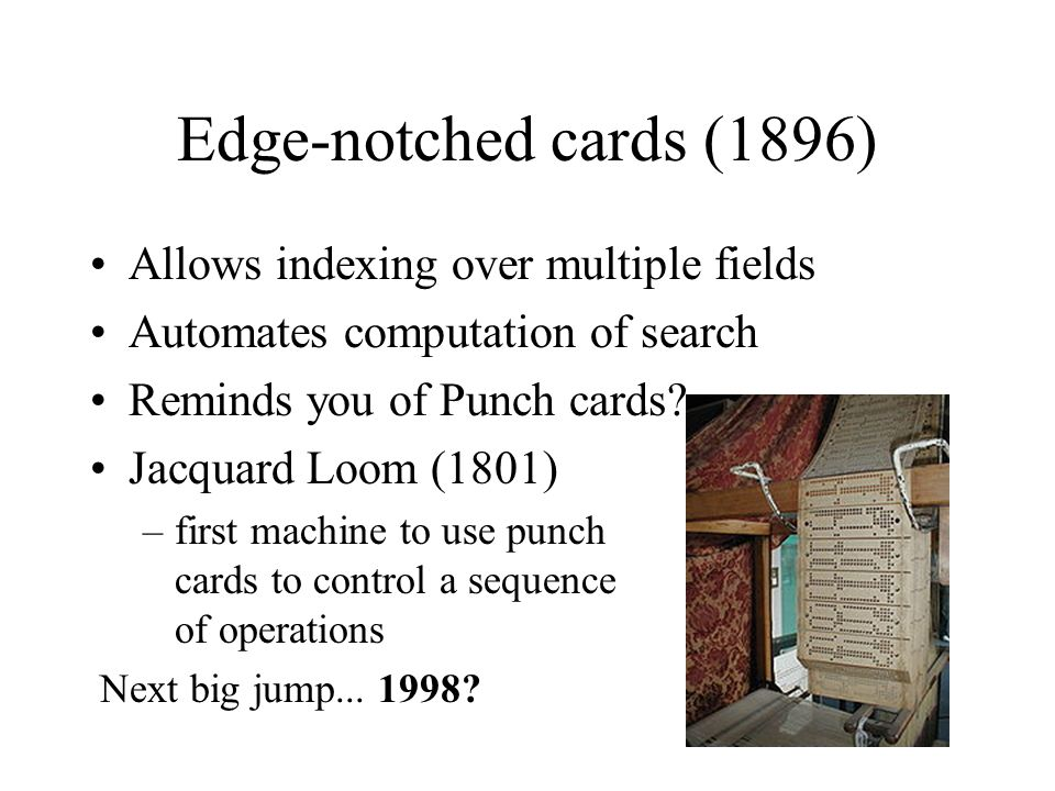 Edge-notched cards (1896) Allows indexing over multiple fields Automates computation of search Reminds you of Punch cards.