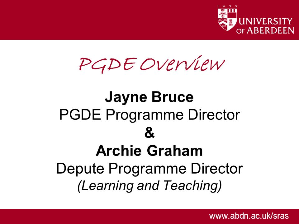 www.abdn.ac.uk/sras PGDE Overview Jayne Bruce PGDE Programme Director & Archie Graham Depute Programme Director (Learning and Teaching)