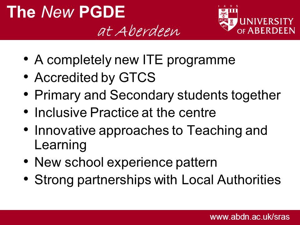 www.abdn.ac.uk/sras The New PGDE at Aberdeen A completely new ITE programme Accredited by GTCS Primary and Secondary students together Inclusive Practice at the centre Innovative approaches to Teaching and Learning New school experience pattern Strong partnerships with Local Authorities