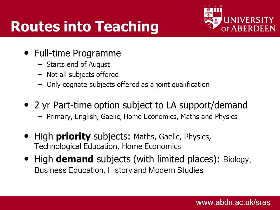 www.abdn.ac.uk/sras Routes into Teaching Full-time Programme –Starts end of August –Not all subjects offered –Only cognate subjects offered as a joint qualification 2 yr Part-time option subject to LA support/demand –Primary, English, Gaelic, Home Economics, Maths and Physics High priority subjects: Maths, Gaelic, Physics, Technological Education, Home Economics High demand subjects (with limited places): Biology, Business Education, History and Modern Studies