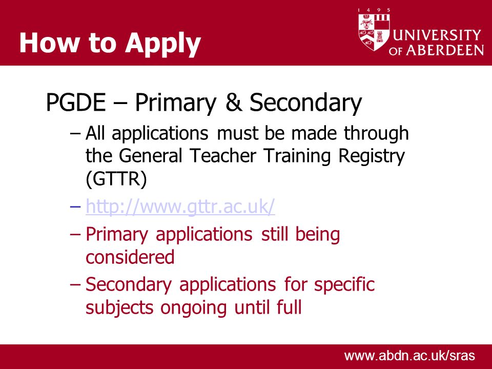 www.abdn.ac.uk/sras How to Apply PGDE – Primary & Secondary –All applications must be made through the General Teacher Training Registry (GTTR) –http://www.gttr.ac.uk/http://www.gttr.ac.uk/ –Primary applications still being considered –Secondary applications for specific subjects ongoing until full