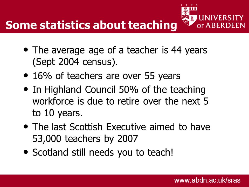 www.abdn.ac.uk/sras Some statistics about teaching The average age of a teacher is 44 years (Sept 2004 census).