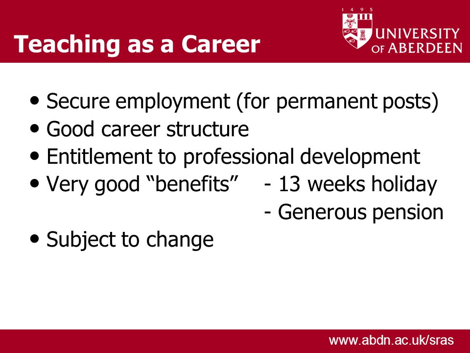www.abdn.ac.uk/sras Teaching as a Career Secure employment (for permanent posts) Good career structure Entitlement to professional development Very good benefits - 13 weeks holiday - Generous pension Subject to change