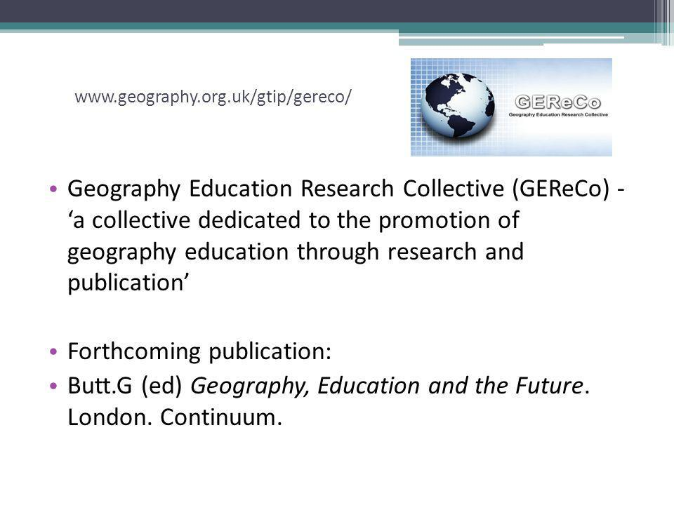 www.geography.org.uk/gtip/gereco/ Geography Education Research Collective (GEReCo) - a collective dedicated to the promotion of geography education through research and publication Forthcoming publication: Butt.G (ed) Geography, Education and the Future.