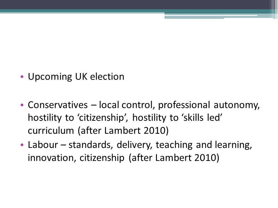 Upcoming UK election Conservatives – local control, professional autonomy, hostility to citizenship, hostility to skills led curriculum (after Lambert 2010) Labour – standards, delivery, teaching and learning, innovation, citizenship (after Lambert 2010)